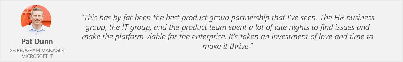 """Quote from Pat Dunn, Senior Program Manager, Microsoft IT - """"This has by far been the best product group partnership that I've seen. The HR business group, the IT group, and the product team spent a lot of late nights to find issues and make the platform viable for the enterprise. It's taken an investment of love and time to make it thrive."""""""