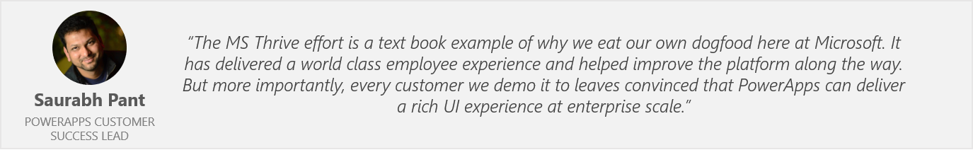 "Quote by Saurabh Pant, PowerApps Customer Success Lead - ""The MS Thrive effort is a text book example of why we eat out own dogfood here at Microsoft. It has delivered a world class employee experience and helped improve the platform along the way. But more importantly, every customer we demo it to leaves convinced that PowerApps can deliver a rich UI experience at enterprise scale."""